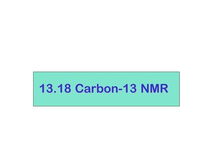 13.18 Carbon-13 NMR. 12 C is not NMR-activeI = 0 however…. 13 C does have spin, I = 1/2 (odd mass) 1. Natural abundance of 13 C is small (1.08% of all.
