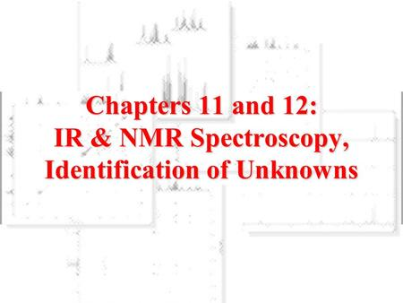 Chapters 11 and 12: IR & NMR Spectroscopy, Identification of Unknowns.