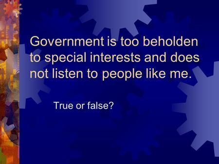 Government is too beholden to special interests and does not listen to people like me. True or false?