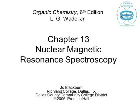 Chapter 13 Nuclear Magnetic Resonance Spectroscopy Jo Blackburn Richland College, Dallas, TX Dallas County Community College District  2006,  Prentice.
