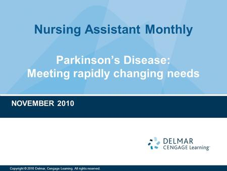 Nursing Assistant Monthly Copyright © 2010 Delmar, Cengage Learning. All rights reserved. Parkinson's Disease: Meeting rapidly changing needs NOVEMBER.