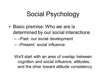 Social Psychology Basic premise: Who we are is determined by our social interactions –--Past: our social development –--Present: social influence We'll.