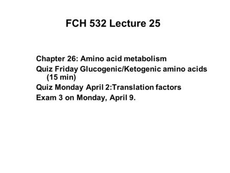 FCH 532 Lecture 25 Chapter 26: Amino acid metabolism Quiz Friday Glucogenic/Ketogenic amino acids (15 min) Quiz Monday April 2:Translation factors Exam.