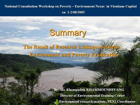 Summary National Consultation Workshop on Poverty – Environment Nexus in Vientiane Capital on 1-2/08/2005 The Result of Research Linkages between Environment.