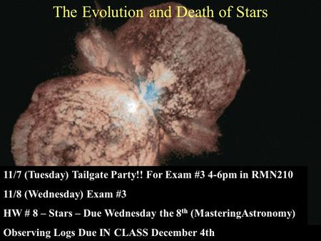 The Evolution and Death of Stars 11/7 (Tuesday) Tailgate Party!! For Exam #3 4-6pm in RMN210 11/8 (Wednesday) Exam #3 HW # 8 – Stars – Due Wednesday the.