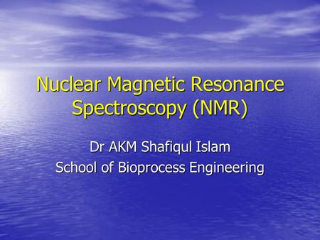 Nuclear Magnetic Resonance Spectroscopy (NMR) Dr AKM Shafiqul Islam School of Bioprocess Engineering.
