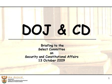 1 1 DOJ & CD Briefing to the Select Committee on Security and Constitutional Affairs 13 October 2009.