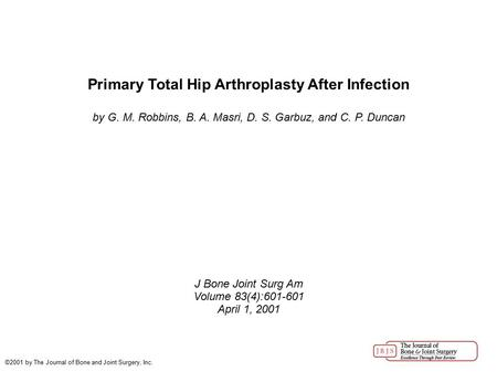 Primary Total Hip Arthroplasty After Infection by G. M. Robbins, B. A. Masri, D. S. Garbuz, and C. P. Duncan J Bone Joint Surg Am Volume 83(4):601-601.
