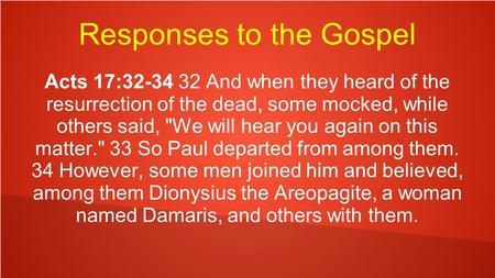 Responses to the Gospel Acts 17:32-34 32 And when they heard of the resurrection of the dead, some mocked, while others said, We will hear you again on.