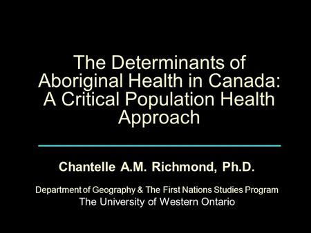 The Determinants of Aboriginal Health in Canada: A Critical Population Health Approach Chantelle A.M. Richmond, Ph.D. Department of Geography & The First.