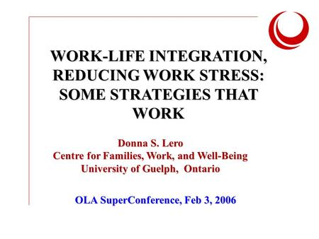 WORK-LIFE INTEGRATION, REDUCING WORK STRESS: SOME STRATEGIES THAT WORK Donna S. Lero Centre for Families, Work, and Well-Being University of Guelph, Ontario.