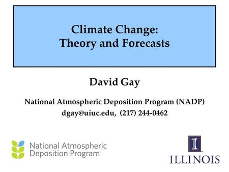 Climate Change: Theory and Forecasts David Gay National Atmospheric Deposition Program (NADP) (217) 244-0462.