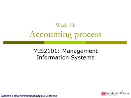 1 Week 10: Accounting process MIS2101: Management Information Systems Based on material developed by C.J. Marselis.