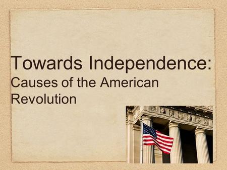 Towards Independence: Causes of the American Revolution.
