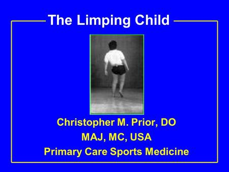 The Limping Child Christopher M. Prior, DO MAJ, MC, USA Primary Care Sports Medicine.