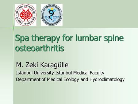Spa therapy for lumbar spine osteoarthritis M. Zeki Karagülle Istanbul University Istanbul Medical Faculty Department of Medical Ecology and Hydroclimatology.