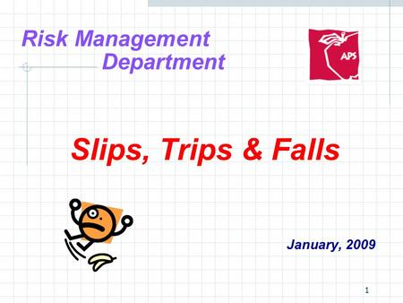 1 Risk Management Department Slips, Trips & Falls January, 2009.