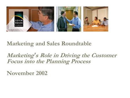 Marketing and Sales Roundtable Marketing ' s Role in Driving the Customer Focus into the Planning Process November 2002.