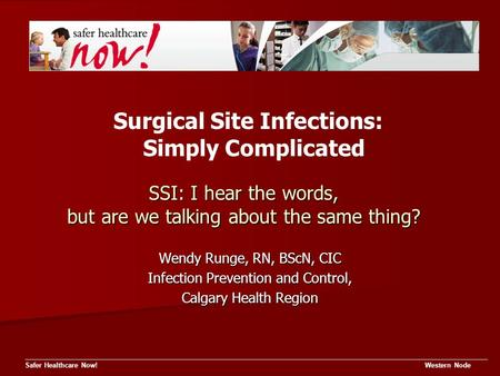 SSI: I hear the words, but are we talking about the same thing? Safer Healthcare Now! Western Node Wendy Runge, RN, BScN, CIC Infection Prevention and.