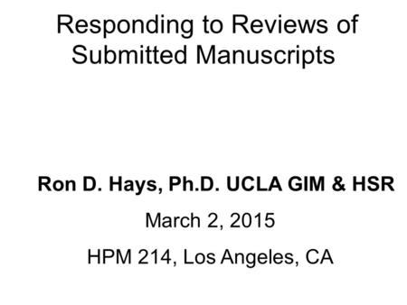 Responding to Reviews of Submitted Manuscripts Ron D. Hays, Ph.D. UCLA GIM & HSR March 2, 2015 HPM 214, Los Angeles, CA.