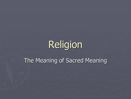 Religion The Meaning of Sacred Meaning. What does religion do for us? ► Meets basic needs  Explains the meaning of life and suffering ► The sacred realm-