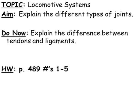 TOPIC: Locomotive Systems Aim: Explain the different types of joints. Do Now: Explain the difference between tendons and ligaments. HW: p. 489 #'s 1-5.
