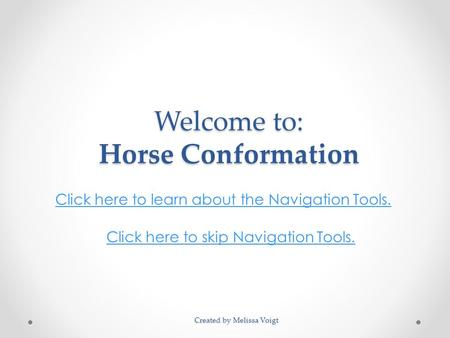 Welcome to: Horse Conformation Click here to learn about the Navigation Tools. Click here to skip Navigation Tools. Created by Melissa Voigt.