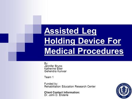Assisted Leg Holding Device For Medical Procedures By: Jennifer Bruno Katherine Etter Gehendra Kunwar Team 1 Funded by: Rehabilitation Education Research.