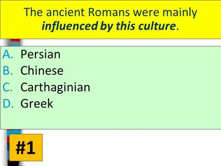 The ancient Romans were mainly influenced by this culture. A.Persian B.Chinese C.Carthaginian D.Greek #1.