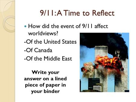 9/11: A Time to Reflect How did the event of 9/11 affect worldviews? -Of the United States -Of Canada -Of the Middle East Write your answer on a lined.