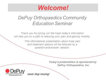 Welcome! DePuy Orthopaedics Community Education Seminar Thank you for joining us! We hope today's information will help you on a path to reducing your.