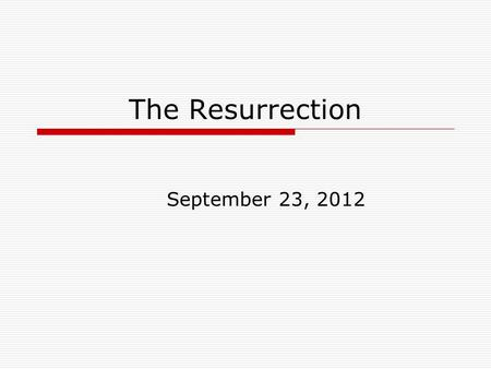 The Resurrection September 23, 2012. Matthew 28:1-10  Now after the Sabbath, as it began to dawn toward the first day of the week, Mary Magdalene and.