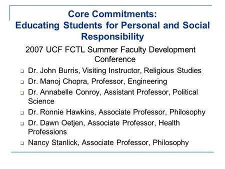 Core Commitments: Educating Students for Personal and Social Responsibility 2007 UCF FCTL Summer Faculty Development Conference  Dr. John Burris, Visiting.