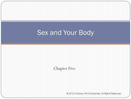 Chapter Five Sex and Your Body © 2012 McGraw-Hill Companies. All Rights Reserved.