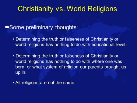 Christianity vs. World Religions  Some preliminary thoughts: Determining the truth or falseness of Christianity or world religions has nothing to do with.