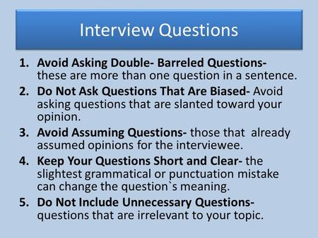 Interview Questions 1.Avoid Asking Double- Barreled Questions- these are more than one question in a sentence. 2.Do Not Ask Questions That Are Biased-