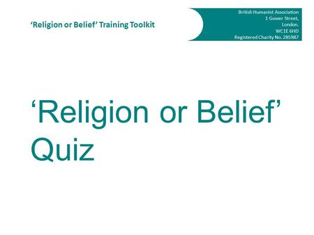 British Humanist Association 1 Gower Street, London. WC1E 6HD Registered Charity No. 285987 'Religion or Belief' Training Toolkit 'Religion or Belief'