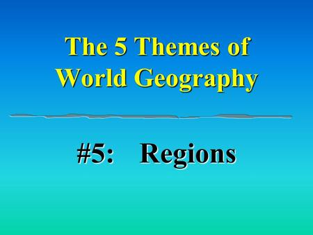 The 5 Themes of World Geography #5:Regions. A Region is an area defined by common characteristics. Physical & Human.