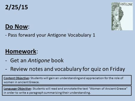 2/25/15 Do Now: - Pass forward your Antigone Vocabulary 1 Homework: -Get an Antigone book -Review notes and vocabulary for quiz on Friday Content Objective: