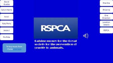 David Guetta Calvin Harris Avicii Katy Perry Jessie J Flo Rida Rita Ora Rhianna One Direction Location details RSPCA Raising money for the Royal society.