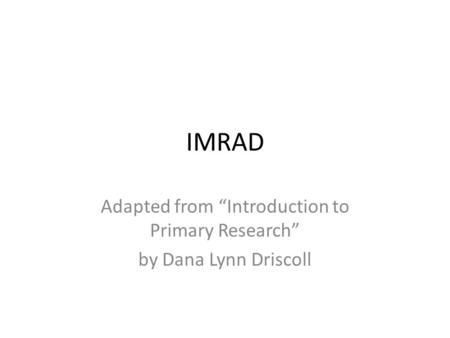 "IMRAD Adapted from ""Introduction to Primary Research"" by Dana Lynn Driscoll."