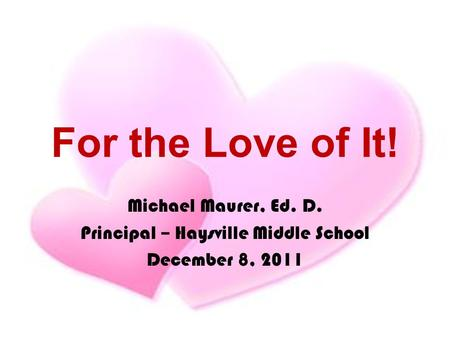 For the Love of It! Michael Maurer, Ed. D. Principal – Haysville Middle School December 8, 2011.