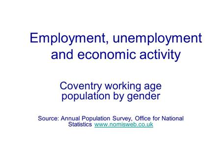 Employment, unemployment and economic activity Coventry working age population by gender Source: Annual Population Survey, Office for National Statistics.