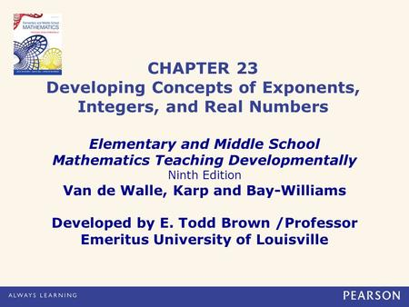 CHAPTER 23 Developing Concepts of Exponents, Integers, and Real Numbers Elementary and Middle School Mathematics Teaching Developmentally Ninth Edition.