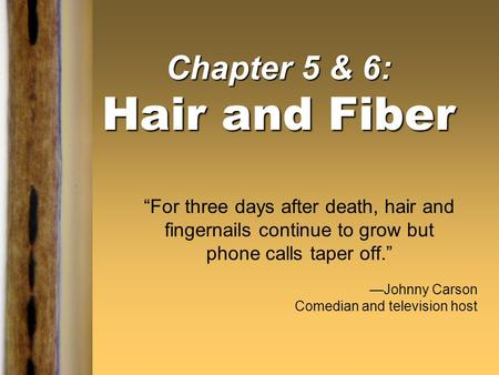 "Chapter 5 & 6: Hair and Fiber ""For three days after death, hair and fingernails continue to grow but phone calls taper off."" —Johnny Carson Comedian and."