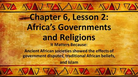 Chapter 6, Lesson 2: Africa's Governments and Religions It Matters Because: Ancient African societies showed the effects of government disputes, traditional.