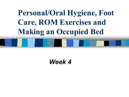 Personal/Oral Hygiene, Foot Care, ROM Exercises and Making an Occupied Bed Week 4.