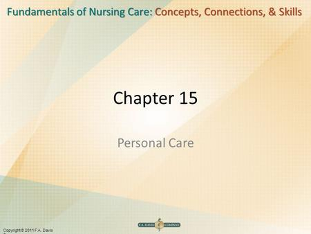 Fundamentals of Nursing Care: Concepts, Connections, & Skills Copyright © 2011 F.A. Davis Company Chapter 15 Personal Care.