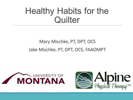 Healthy Habits for the Quilter Mary Mischke, PT, DPT, OCS Jake Mischke, PT, DPT, OCS, FAAOMPT.