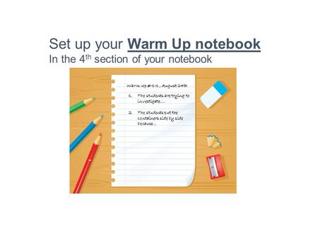 Set up your Warm Up notebook In the 4 th section of your notebook Warm Up #-1-1, August 24th 1.The students are trying to investigate…. 2.The students.